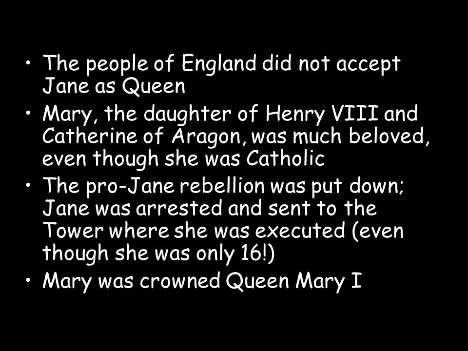 The people of England did not accept Jane as Queen Mary, the daughter of Henry VIII and Catherine of Aragon, was much beloved, even though she was Cat