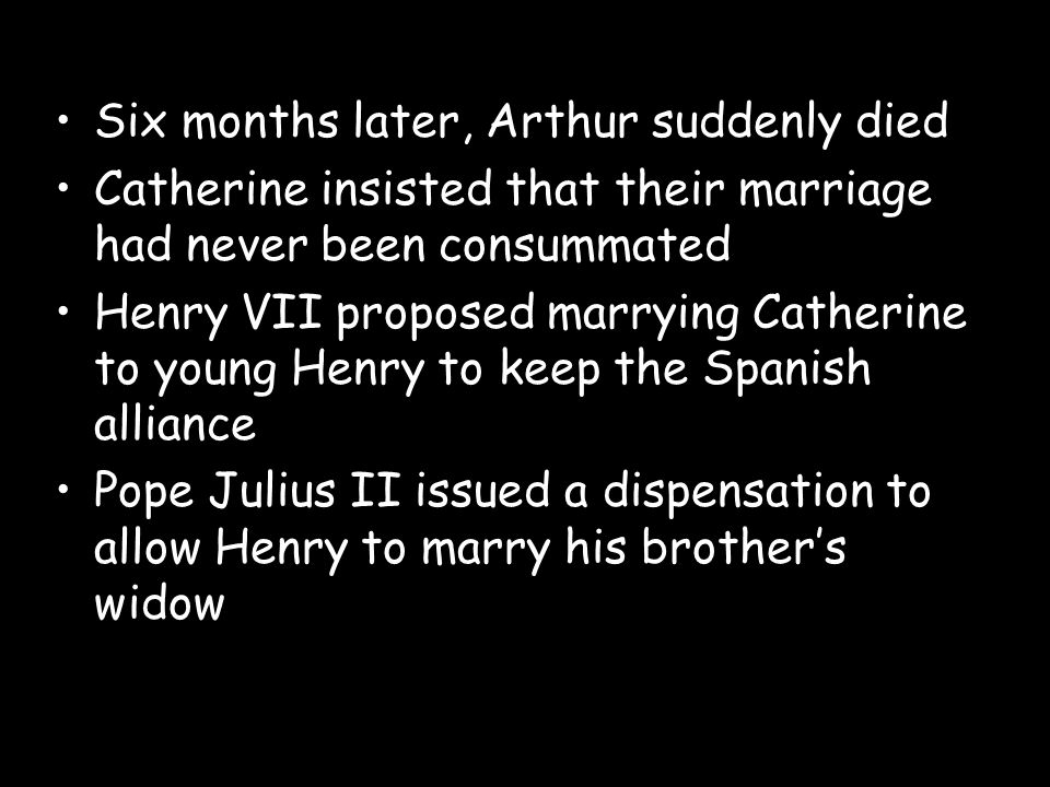 Six months later, Arthur suddenly died Catherine insisted that their marriage had never been consummated Henry VII proposed marrying Catherine to youn