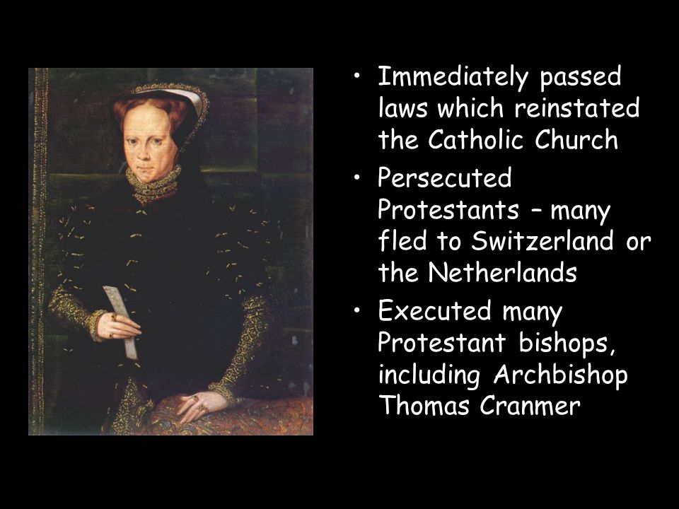 Immediately passed laws which reinstated the Catholic Church Persecuted Protestants – many fled to Switzerland or the Netherlands Executed many Protes
