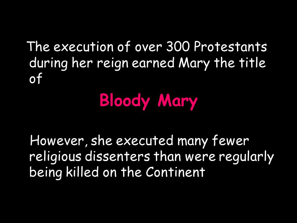 The execution of over 300 Protestants during her reign earned Mary the title of Bloody Mary However, she executed many fewer religious dissenters than