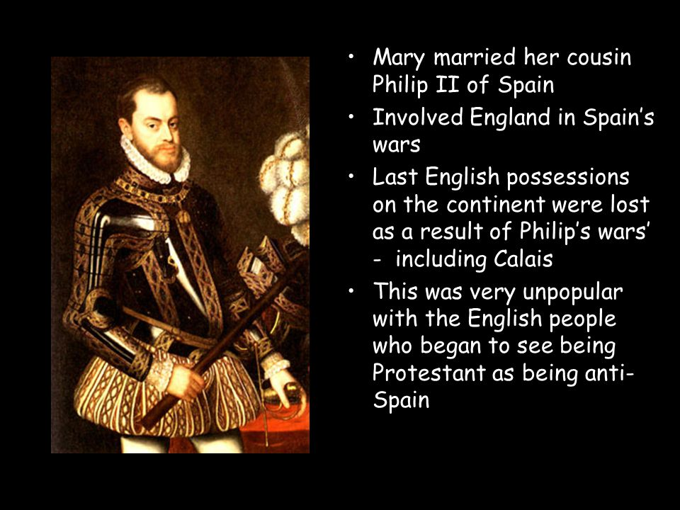 Mary married her cousin Philip II of Spain Involved England in Spain's wars Last English possessions on the continent were lost as a result of Philip'