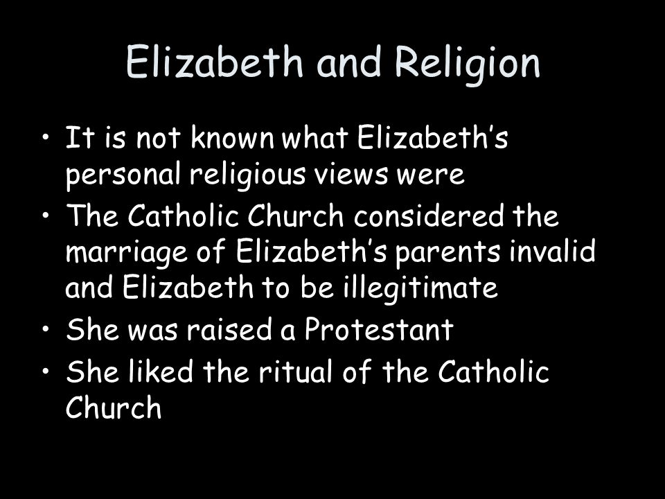 Elizabeth and Religion It is not known what Elizabeth's personal religious views were The Catholic Church considered the marriage of Elizabeth's paren