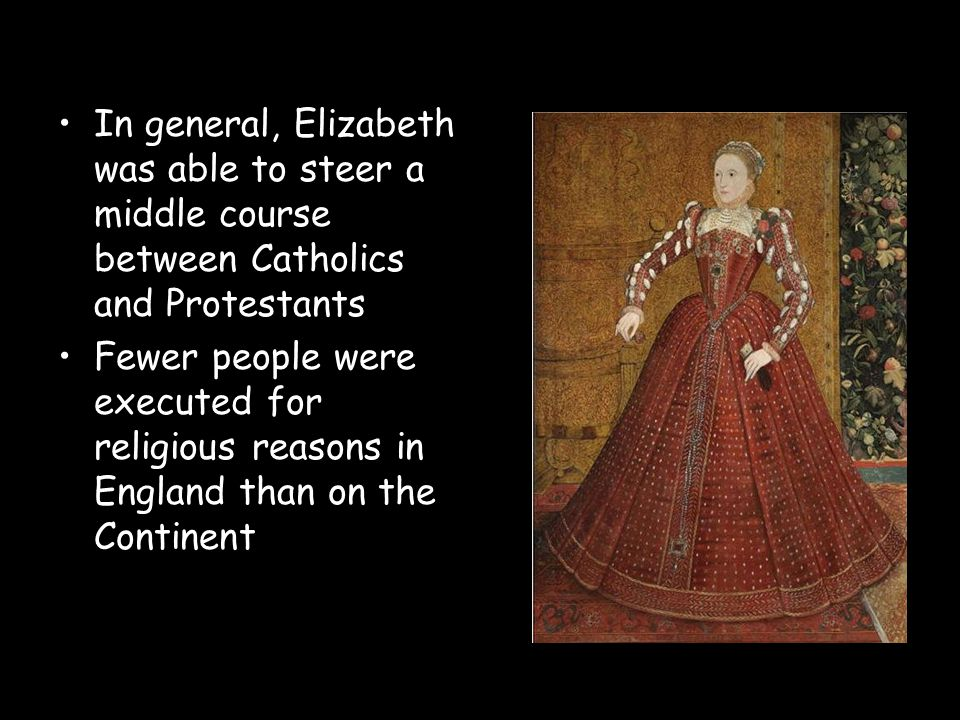 In general, Elizabeth was able to steer a middle course between Catholics and Protestants Fewer people were executed for religious reasons in England
