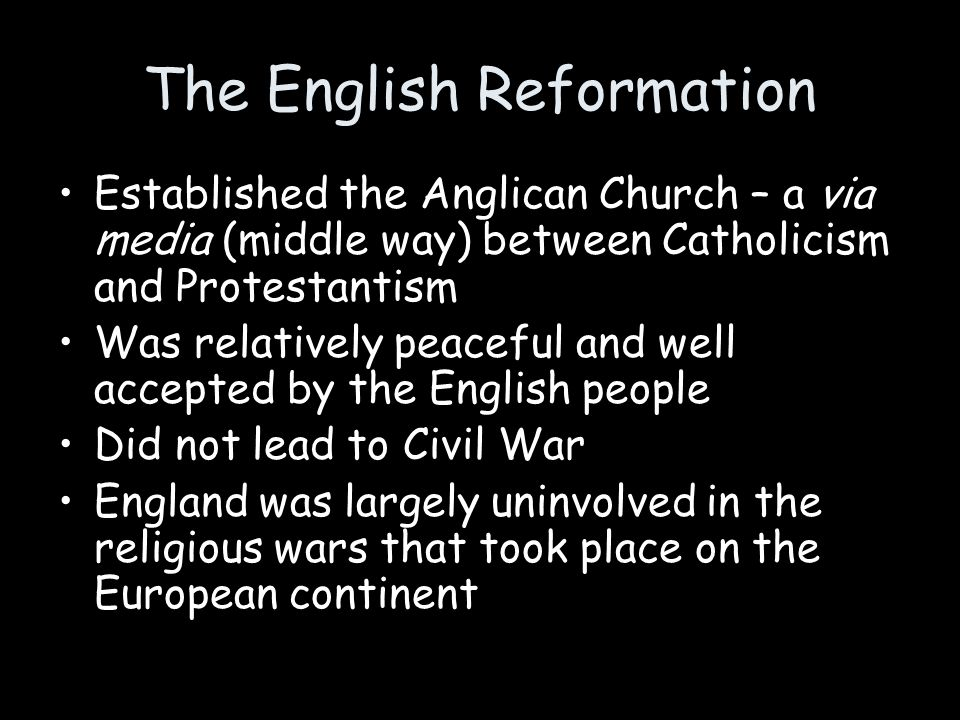 The English Reformation Established the Anglican Church – a via media (middle way) between Catholicism and Protestantism Was relatively peaceful and w