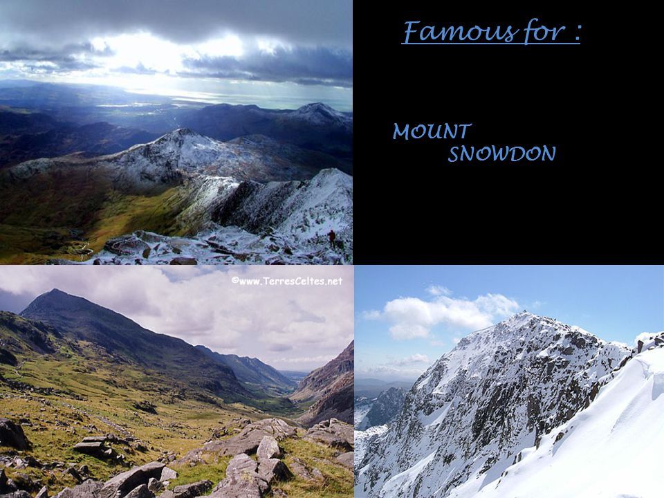 The Mount Snowdon is the famous place.It's a hightest point in Wales because it high is 1085 m.