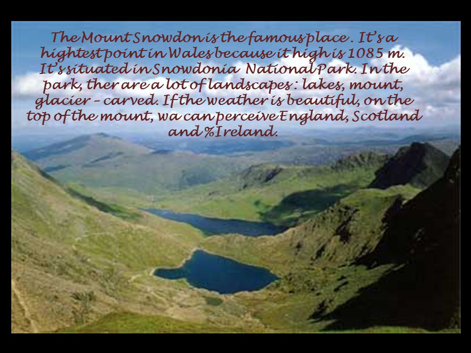 The Mount Snowdon is the famous place. It's a hightest point in Wales because it high is 1085 m.