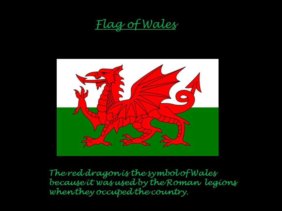 Flag of Wales The red dragon is the symbol of Wales because it was used by the Roman legions when they occuped the country.