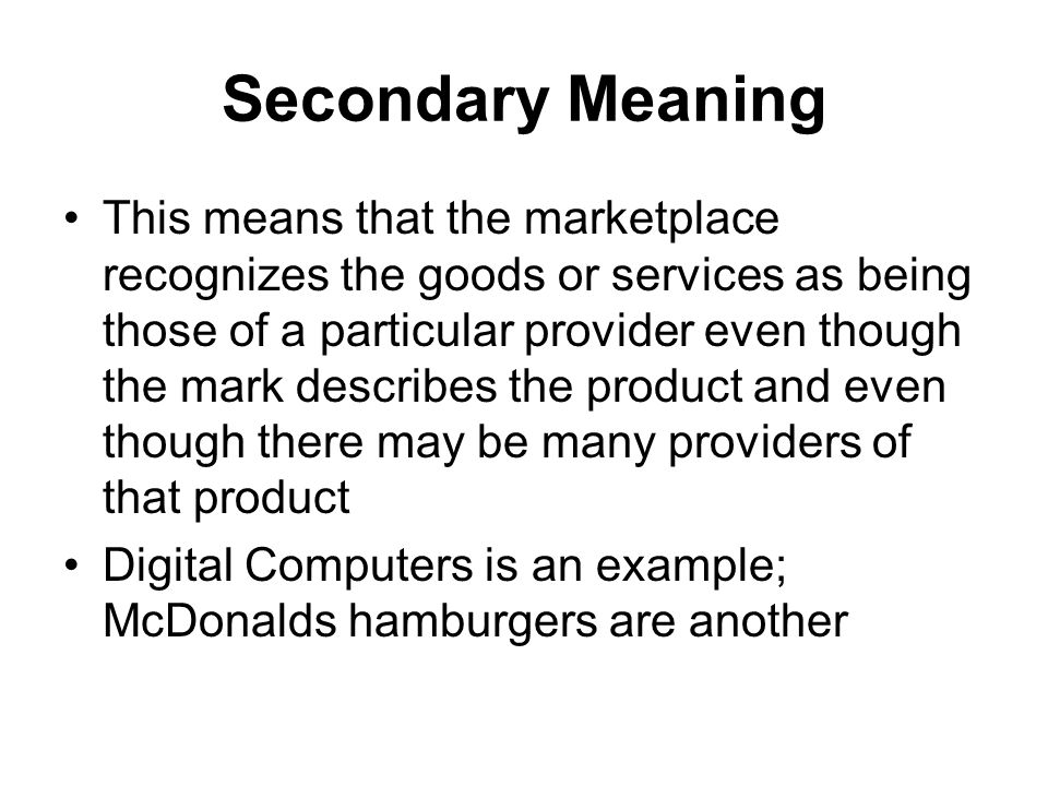 Secondary Meaning This means that the marketplace recognizes the goods or services as being those of a particular provider even though the mark describes the product and even though there may be many providers of that product Digital Computers is an example; McDonalds hamburgers are another