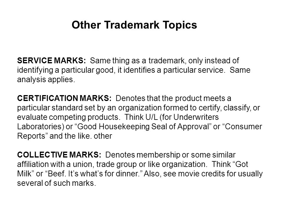 Other Trademark Topics SERVICE MARKS: Same thing as a trademark, only instead of identifying a particular good, it identifies a particular service.