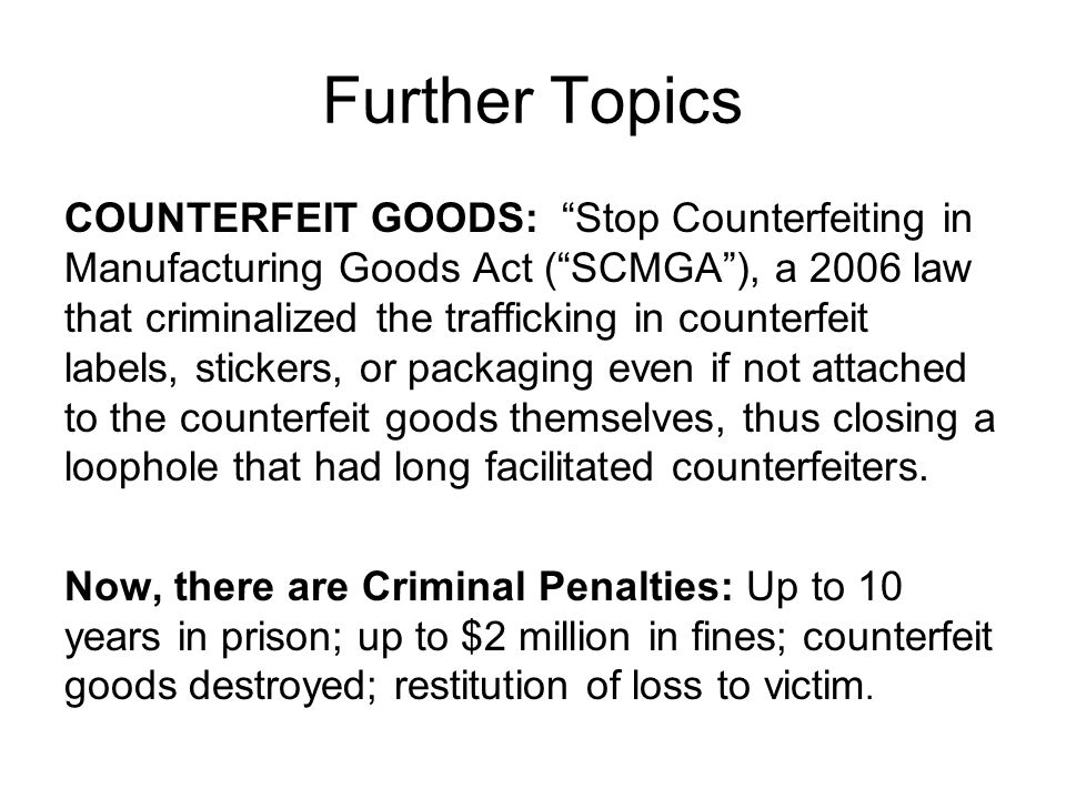 Further Topics COUNTERFEIT GOODS: Stop Counterfeiting in Manufacturing Goods Act ( SCMGA ), a 2006 law that criminalized the trafficking in counterfeit labels, stickers, or packaging even if not attached to the counterfeit goods themselves, thus closing a loophole that had long facilitated counterfeiters.