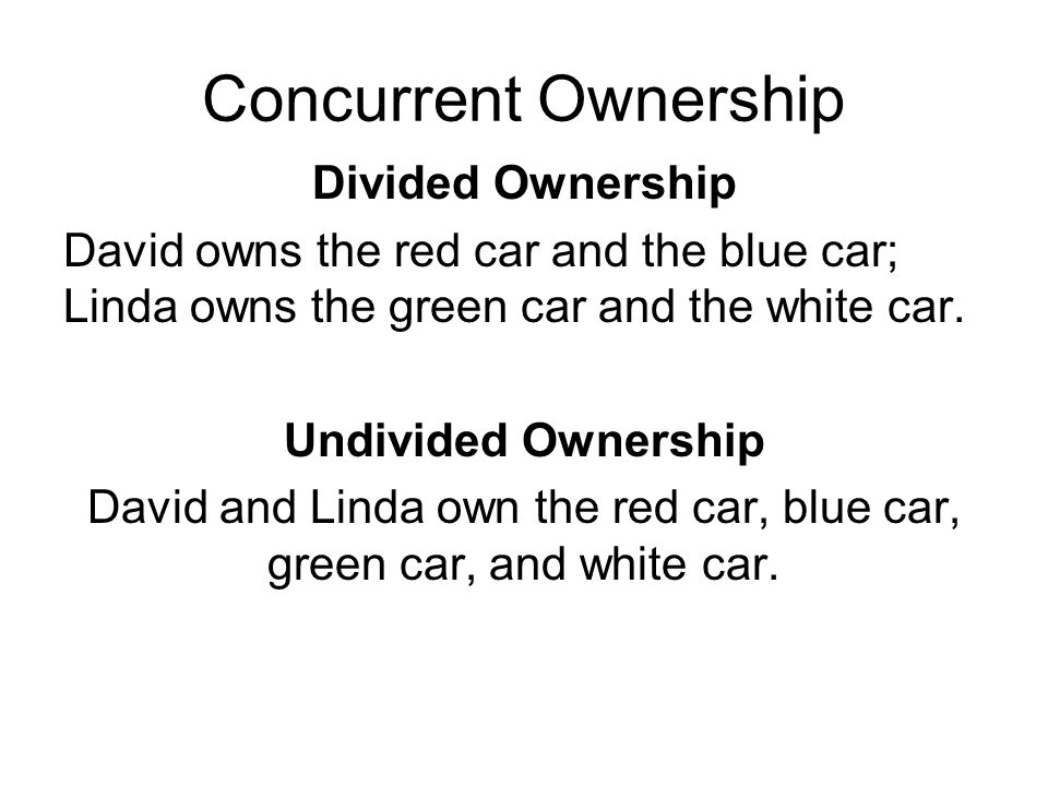 Concurrent Ownership Divided Ownership David owns the red car and the blue car; Linda owns the green car and the white car.