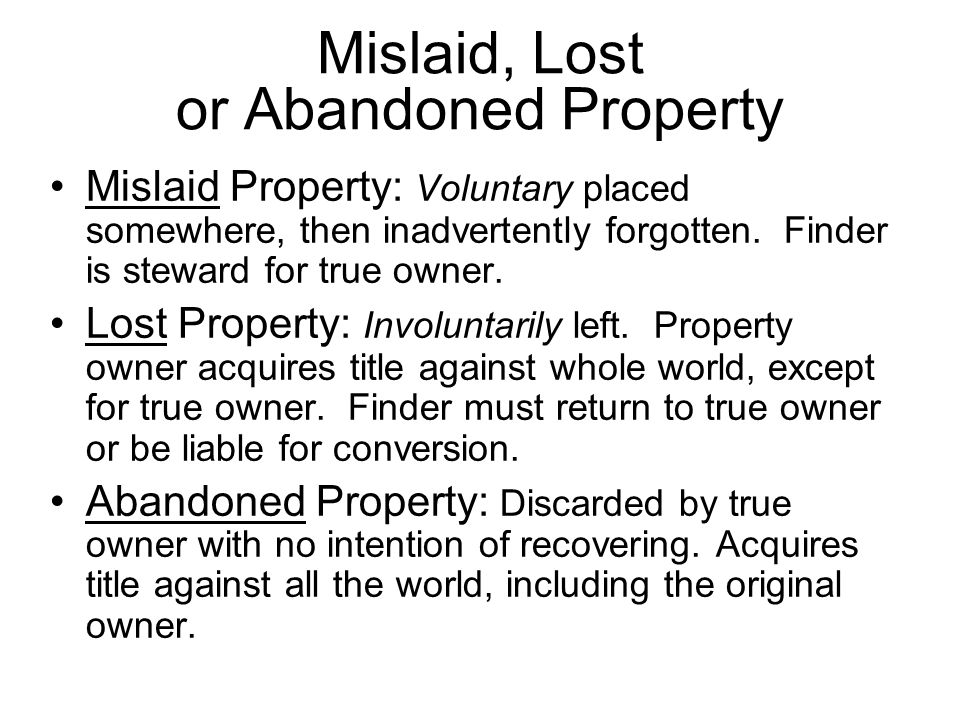Mislaid, Lost or Abandoned Property Mislaid Property: Voluntary placed somewhere, then inadvertently forgotten.