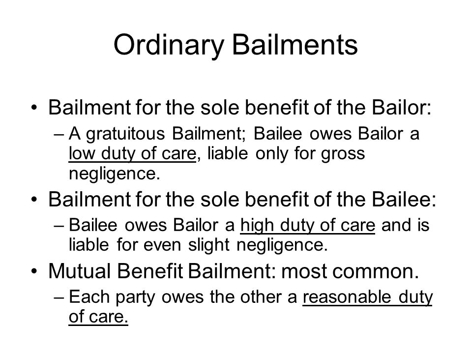 Ordinary Bailments Bailment for the sole benefit of the Bailor: –A gratuitous Bailment; Bailee owes Bailor a low duty of care, liable only for gross negligence.