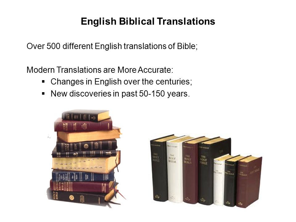English Biblical Translations Over 500 different English translations of Bible; Modern Translations are More Accurate:  Changes in English over the centuries;  New discoveries in past 50-150 years.