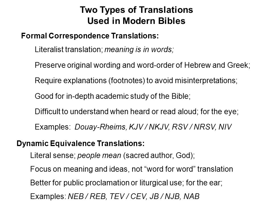 Two Types of Translations Used in Modern Bibles Formal Correspondence Translations: Literalist translation; meaning is in words; Preserve original wording and word-order of Hebrew and Greek; Require explanations (footnotes) to avoid misinterpretations; Good for in-depth academic study of the Bible; Difficult to understand when heard or read aloud; for the eye; Examples: Douay-Rheims, KJV / NKJV, RSV / NRSV, NIV Dynamic Equivalence Translations: Literal sense; people mean (sacred author, God); Focus on meaning and ideas, not word for word translation Better for public proclamation or liturgical use; for the ear; Examples: NEB / REB, TEV / CEV, JB / NJB, NAB
