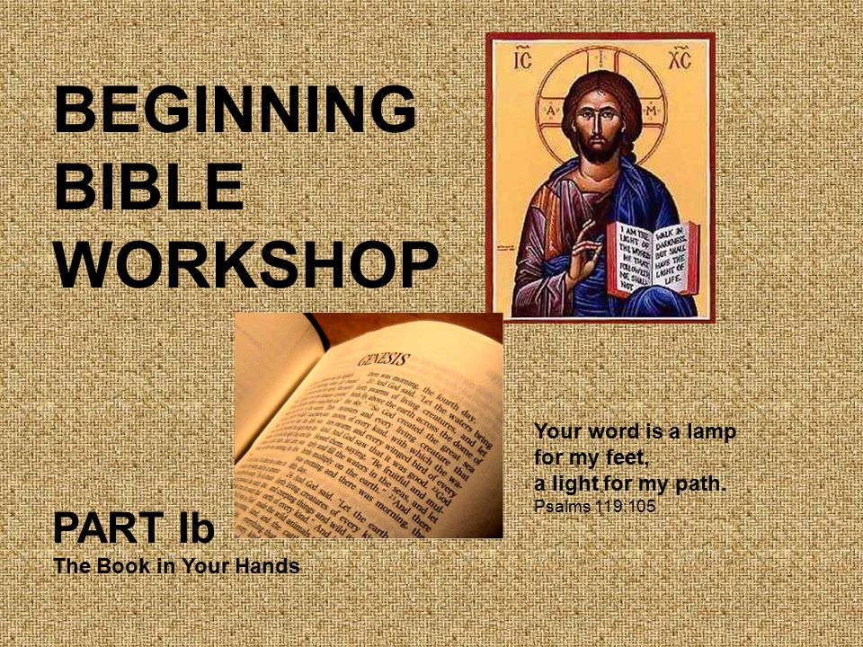 BEGINNING BIBLE WORKSHOP PART Ib The Book in Your Hands Your word is a lamp for my feet, a light for my path.