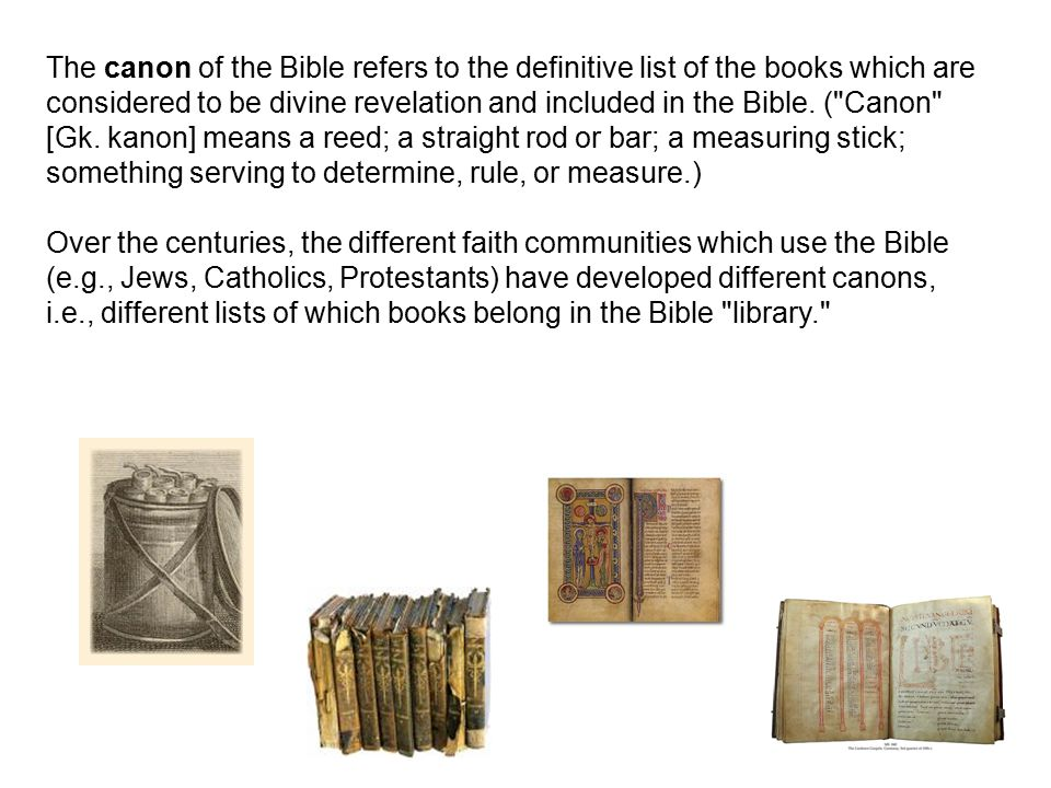 The canon of the Bible refers to the definitive list of the books which are considered to be divine revelation and included in the Bible.