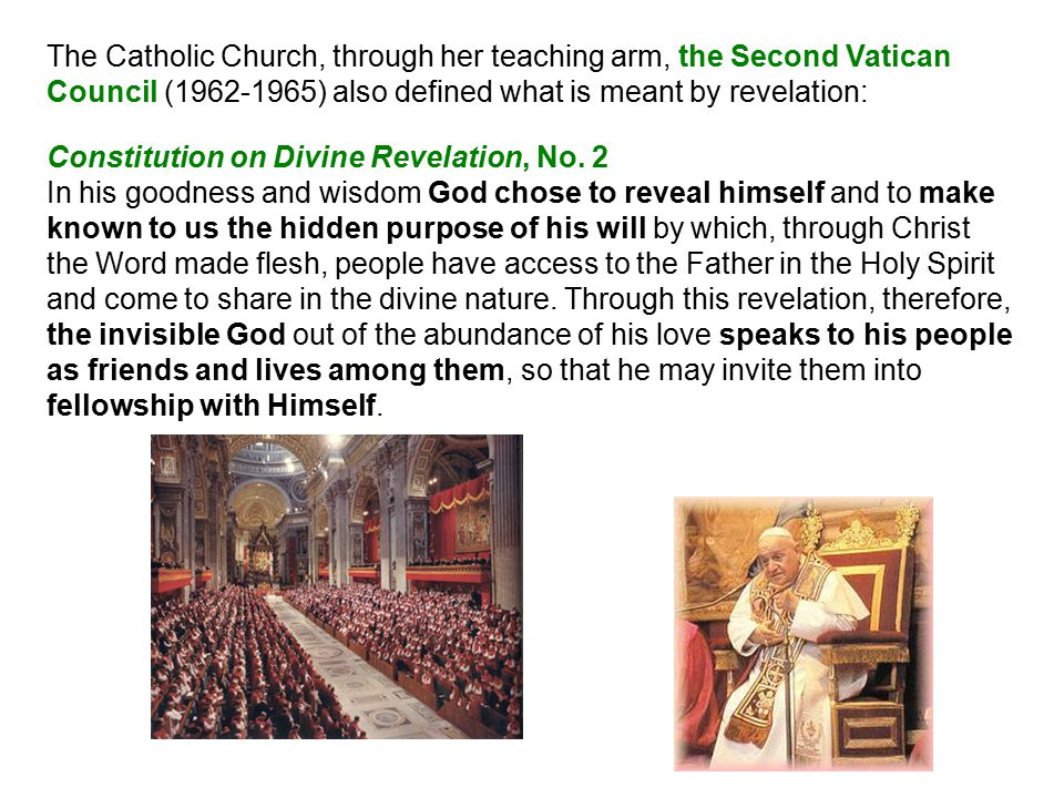The Catholic Church, through her teaching arm, the Second Vatican Council (1962-1965) also defined what is meant by revelation: Constitution on Divine Revelation, No.