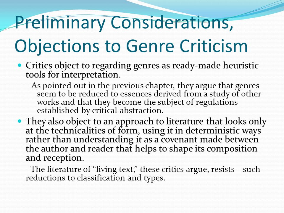 Preliminary Considerations, Objections to Genre Criticism Critics object to regarding genres as ready-made heuristic tools for interpretation.