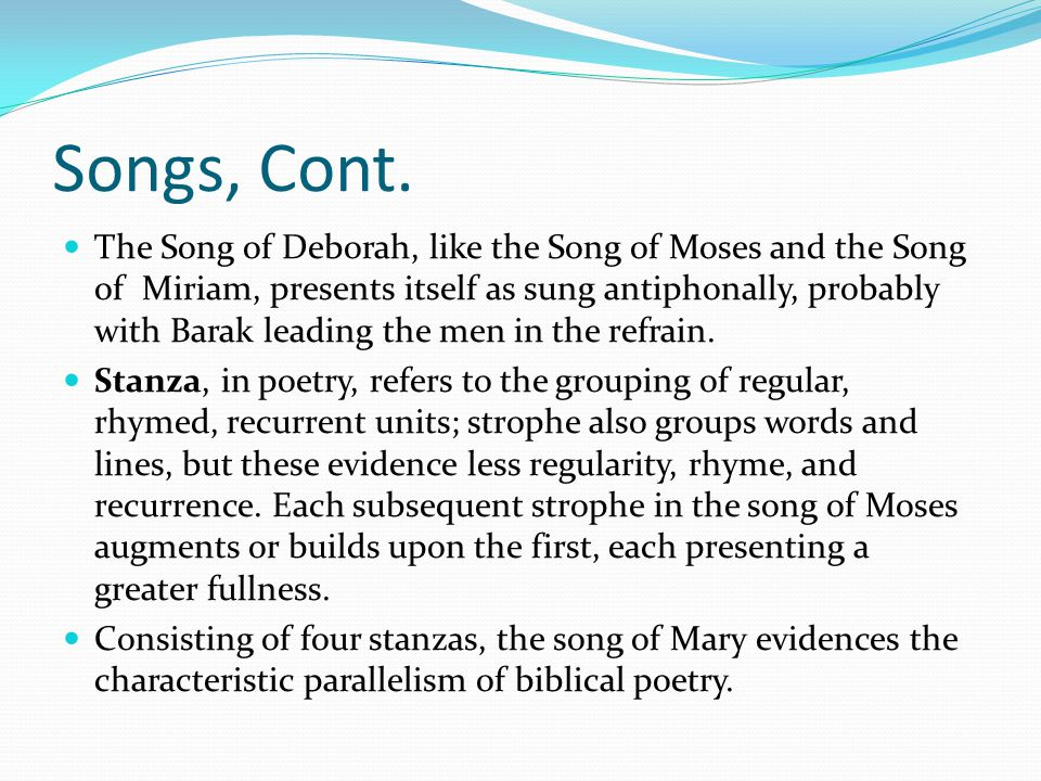 Songs, Cont. The Song of Deborah, like the Song of Moses and the Song of Miriam, presents itself as sung antiphonally, probably with Barak leading the