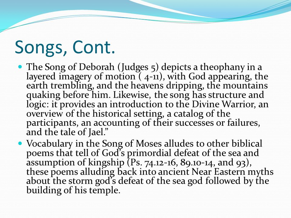 Songs, Cont. The Song of Deborah (Judges 5) depicts a theophany in a layered imagery of motion ( 4-11), with God appearing, the earth trembling, and t