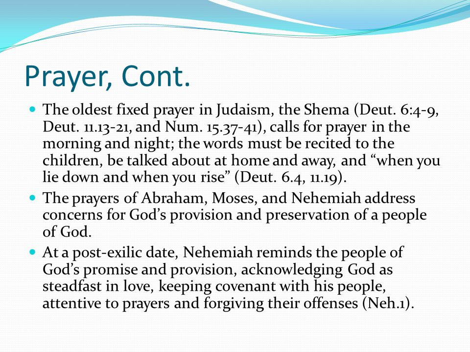 Prayer, Cont. The oldest fixed prayer in Judaism, the Shema (Deut.