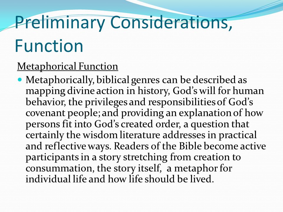 Preliminary Considerations, Function Metaphorical Function Metaphorically, biblical genres can be described as mapping divine action in history, God's will for human behavior, the privileges and responsibilities of God's covenant people; and providing an explanation of how persons fit into God's created order, a question that certainly the wisdom literature addresses in practical and reflective ways.