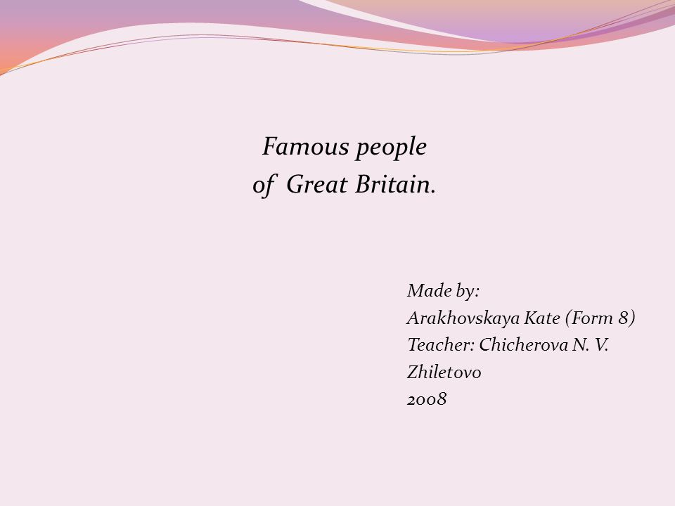 Famous people of Great Britain. Made by: Arakhovskaya Kate (Form 8) Teacher: Chicherova N.