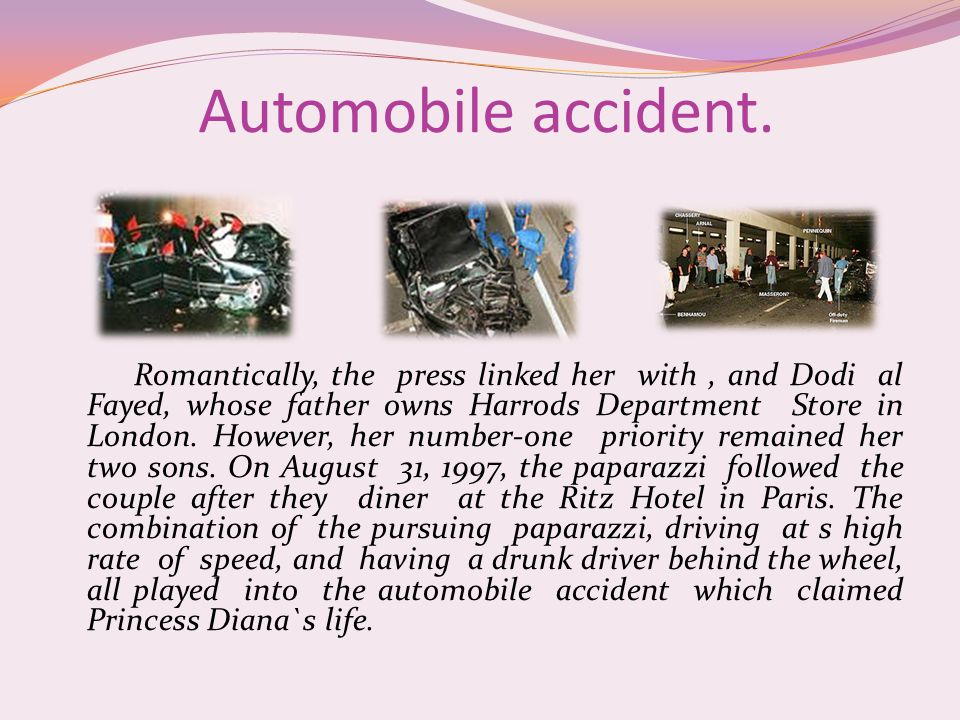 Automobile accident. Romantically, the press linked her with, and Dodi al Fayed, whose father owns Harrods Department Store in London. However, her nu