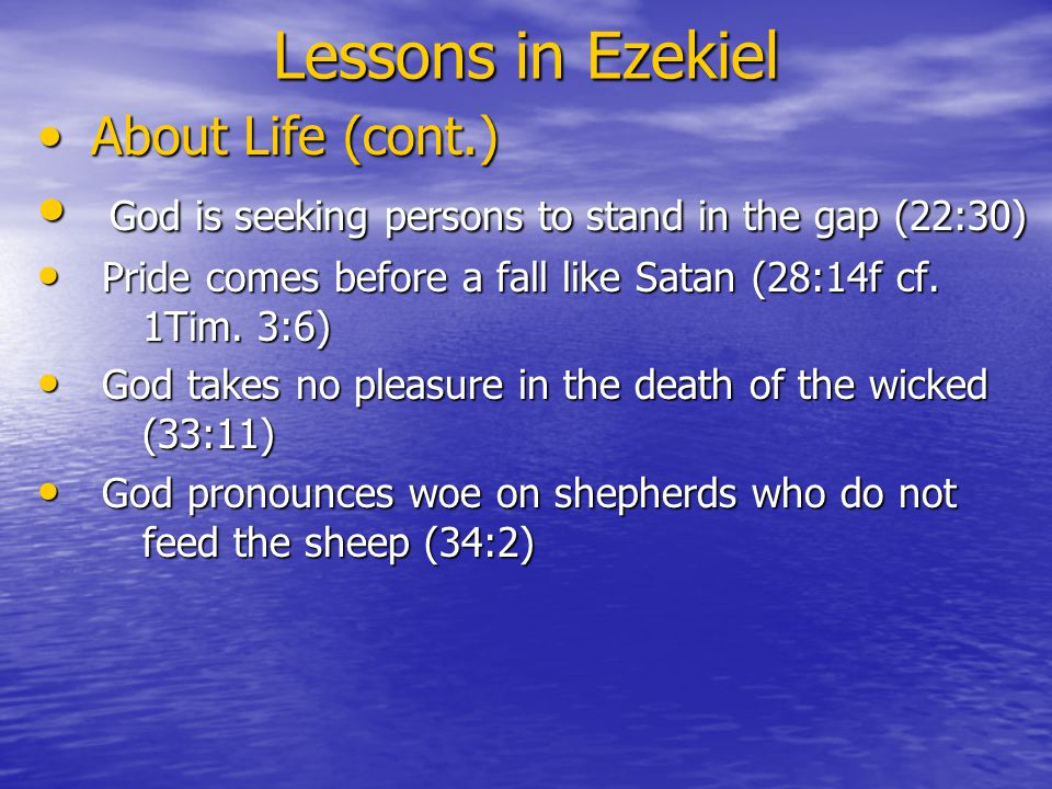 Lessons in Ezekiel About Life (cont.) About Life (cont.) God is seeking persons to stand in the gap (22:30) God is seeking persons to stand in the gap (22:30) Pride comes before a fall like Satan (28:14f cf.