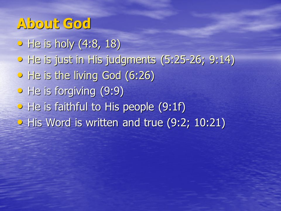 About God He is holy (4:8, 18) He is holy (4:8, 18) He is just in His judgments (5:25-26; 9:14) He is just in His judgments (5:25-26; 9:14) He is the living God (6:26) He is the living God (6:26) He is forgiving (9:9) He is forgiving (9:9) He is faithful to His people (9:1f) He is faithful to His people (9:1f) His Word is written and true (9:2; 10:21) His Word is written and true (9:2; 10:21)