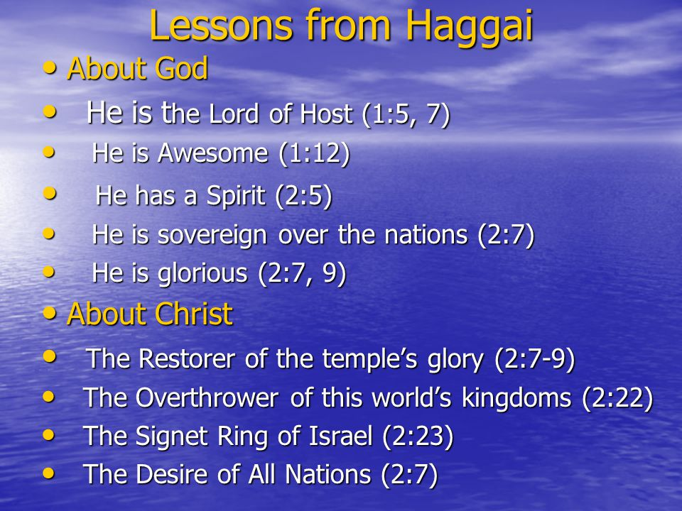 Lessons from Haggai About God About God He is t he Lord of Host (1:5, 7) He is t he Lord of Host (1:5, 7) He is Awesome (1:12) He is Awesome (1:12) He