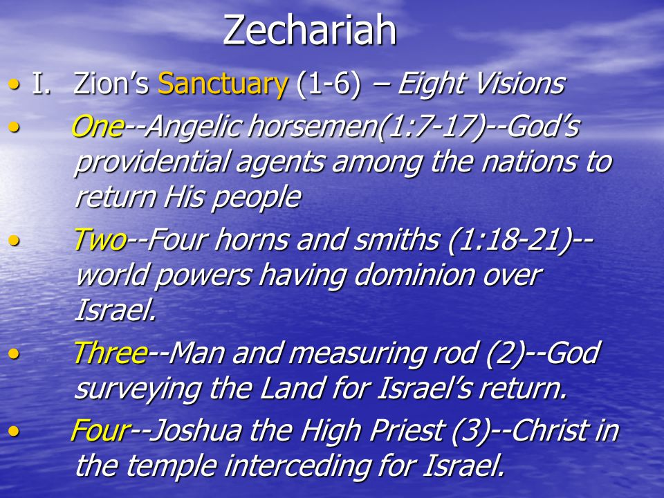Zechariah I.Zion's Sanctuary (1-6) – Eight VisionsI.Zion's Sanctuary (1-6) – Eight Visions One--Angelic horsemen(1:7-17)--God's providential agents among the nations to return His people One--Angelic horsemen(1:7-17)--God's providential agents among the nations to return His people Two--Four horns and smiths (1:18-21)-- world powers having dominion over Israel.