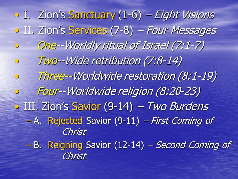 I.Zion's Sanctuary (1-6) – Eight VisionsI.Zion's Sanctuary (1-6) – Eight Visions II.Zion's Services (7-8) – Four MessagesII.Zion's Services (7-8) – Four Messages One--Worldly ritual of Israel (7:1-7) One--Worldly ritual of Israel (7:1-7) Two--Wide retribution (7:8-14) Two--Wide retribution (7:8-14) Three--Worldwide restoration (8:1-19) Three--Worldwide restoration (8:1-19) Four--Worldwide religion (8:20-23) Four--Worldwide religion (8:20-23) III.