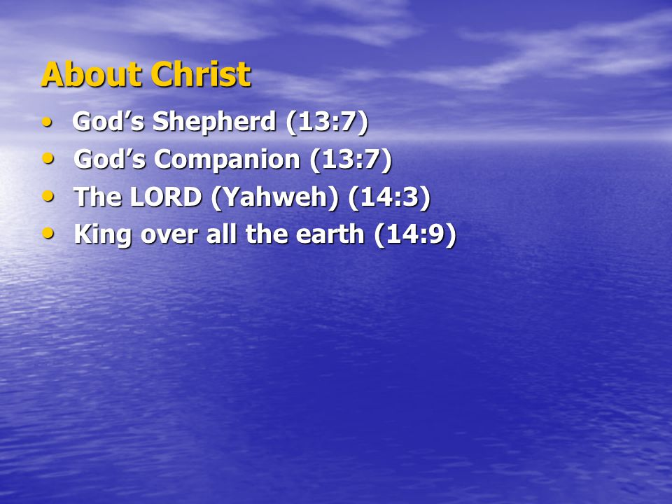About Christ God's Shepherd (13:7) God's Shepherd (13:7) God's Companion (13:7) God's Companion (13:7) The LORD (Yahweh) (14:3) The LORD (Yahweh) (14:3) King over all the earth (14:9) King over all the earth (14:9)