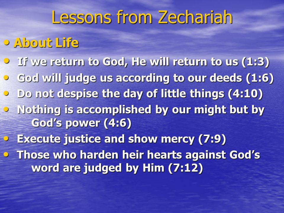 Lessons from Zechariah About Life About Life If we return to God, He will return to us (1:3) If we return to God, He will return to us (1:3) God will judge us according to our deeds (1:6) God will judge us according to our deeds (1:6) Do not despise the day of little things (4:10) Do not despise the day of little things (4:10) Nothing is accomplished by our might but by God's power (4:6) Nothing is accomplished by our might but by God's power (4:6) Execute justice and show mercy (7:9) Execute justice and show mercy (7:9) Those who harden heir hearts against God's word are judged by Him (7:12) Those who harden heir hearts against God's word are judged by Him (7:12)