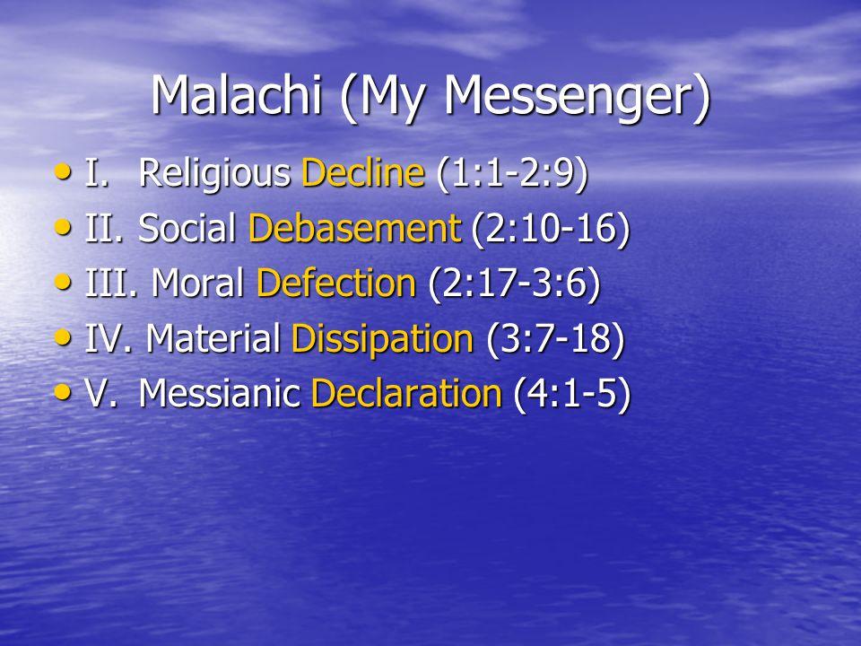 Malachi (My Messenger) I.Religious Decline (1:1-2:9) I.Religious Decline (1:1-2:9) II.Social Debasement (2:10-16) II.Social Debasement (2:10-16) III.