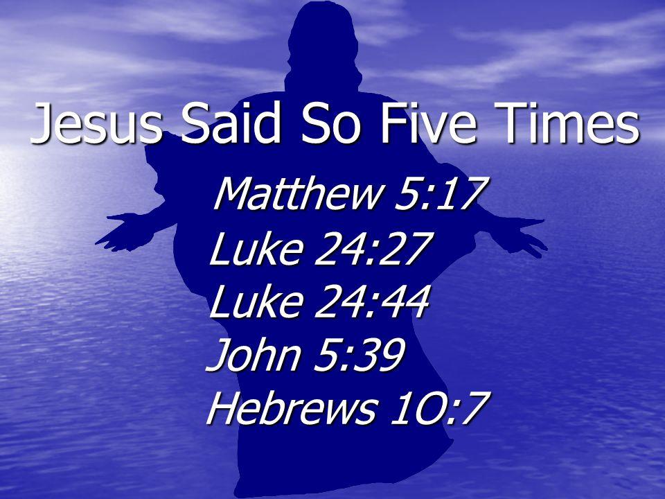 Jesus Said So Five Times Matthew 5:17 Luke 24:27 Luke 24:44 John 5:39 Hebrews 1O:7