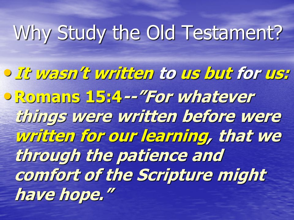 "Why Study the Old Testament? It wasn't written to us but for us: It wasn't written to us but for us: Romans 15:4--""For whatever things were written be"