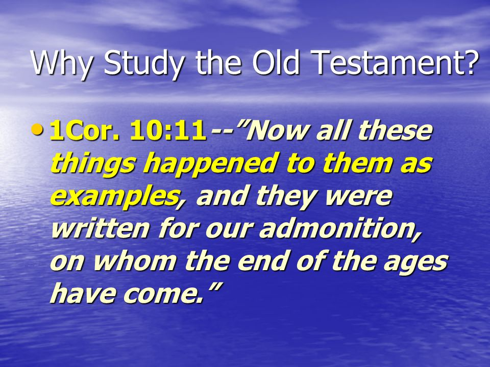 "Why Study the Old Testament? 1Cor. 10:11--""Now all these things happened to them as examples, and they were written for our admonition, on whom the en"