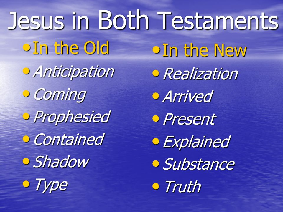 Jesus in Both Testaments In the Old In the Old Anticipation Anticipation Coming Coming Prophesied Prophesied Contained Contained Shadow Shadow Type Type In the New In the New Realization Realization Arrived Arrived Present Present Explained Explained Substance Substance Truth Truth