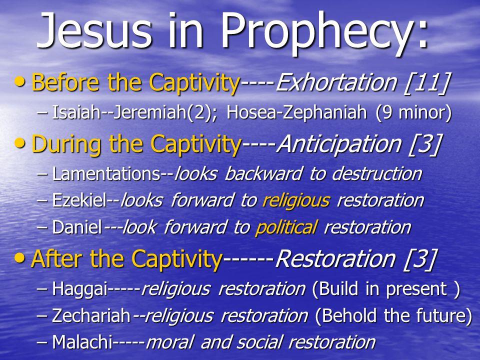 Jesus in Prophecy: Before the Captivity----Exhortation [11] Before the Captivity----Exhortation [11] –Isaiah--Jeremiah(2); Hosea-Zephaniah (9 minor) During the Captivity----Anticipation [3] During the Captivity----Anticipation [3] –Lamentations--looks backward to destruction –Ezekiel--looks forward to religious restoration –Daniel---look forward to political restoration After the Captivity------Restoration [3] After the Captivity------Restoration [3] –Haggai-----religious restoration (Build in present ) –Zechariah--religious restoration (Behold the future) –Malachi-----moral and social restoration