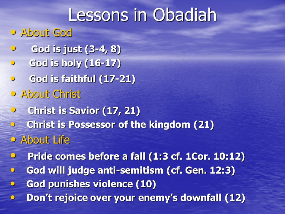Lessons in Obadiah About God About God God is just (3-4, 8) God is just (3-4, 8) God is holy (16-17) God is holy (16-17) God is faithful (17-21) God is faithful (17-21) About Christ About Christ Christ is Savior (17, 21) Christ is Savior (17, 21) Christ is Possessor of the kingdom (21) Christ is Possessor of the kingdom (21) About Life About Life Pride comes before a fall (1:3 cf.