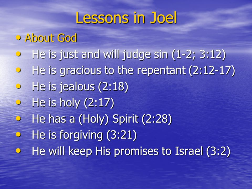 Lessons in Joel About God About God He is just and will judge sin (1-2; 3:12) He is just and will judge sin (1-2; 3:12) He is gracious to the repentant (2:12-17) He is gracious to the repentant (2:12-17) He is jealous (2:18) He is jealous (2:18) He is holy (2:17) He is holy (2:17) He has a (Holy) Spirit (2:28) He has a (Holy) Spirit (2:28) He is forgiving (3:21) He is forgiving (3:21) He will keep His promises to Israel (3:2) He will keep His promises to Israel (3:2)