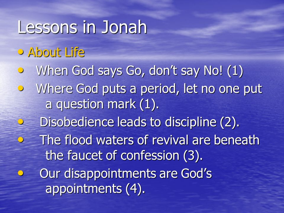 Lessons in Jonah About Life About Life When God says Go, don't say No! (1) When God says Go, don't say No! (1) Where God puts a period, let no one put