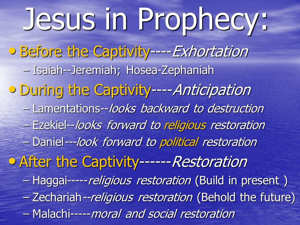 Jesus in Prophecy: Before the Captivity----Exhortation Before the Captivity----Exhortation –Isaiah--Jeremiah; Hosea-Zephaniah During the Captivity----Anticipation During the Captivity----Anticipation –Lamentations--looks backward to destruction –Ezekiel--looks forward to religious restoration –Daniel---look forward to political restoration After the Captivity------Restoration After the Captivity------Restoration –Haggai-----religious restoration (Build in present ) –Zechariah--religious restoration (Behold the future) –Malachi-----moral and social restoration