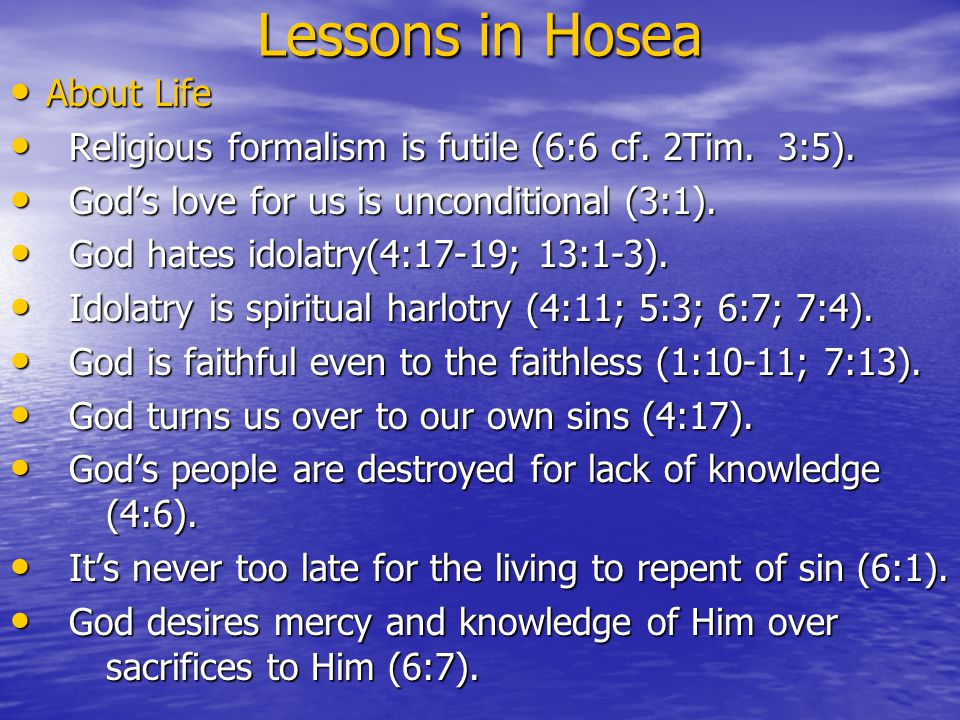 Lessons in Hosea About Life About Life Religious formalism is futile (6:6 cf. 2Tim.3:5). Religious formalism is futile (6:6 cf. 2Tim.3:5). God's love