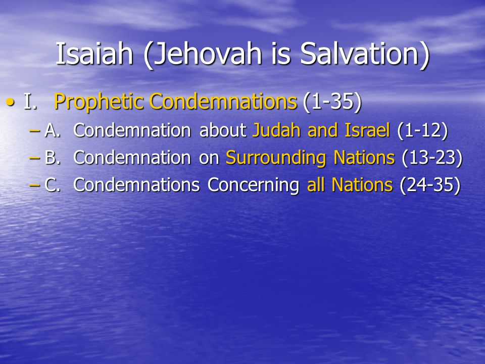 Isaiah (Jehovah is Salvation) I.Prophetic Condemnations (1-35)I.Prophetic Condemnations (1-35) –A.