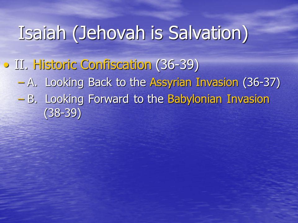 Isaiah (Jehovah is Salvation) II.Historic Confiscation (36-39)II.Historic Confiscation (36-39) –A.