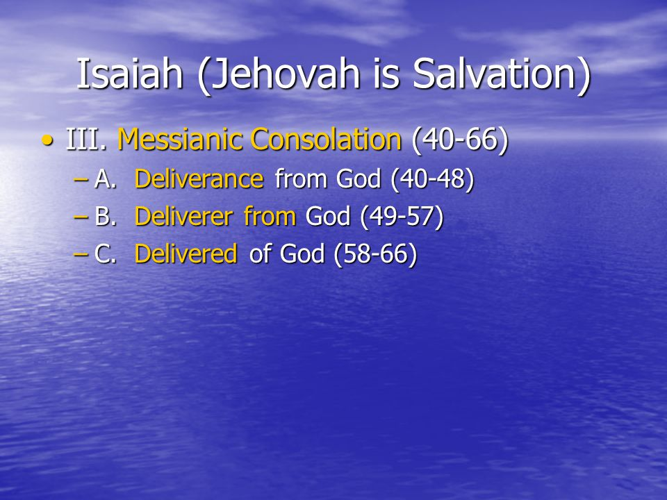 Isaiah (Jehovah is Salvation) III. Messianic Consolation (40-66)III. Messianic Consolation (40-66) –A. Deliverance from God (40-48) –B. Deliverer from